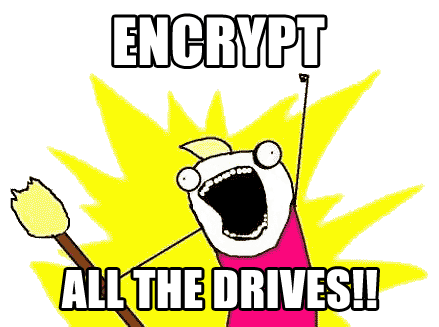 Encrypt all the drives!! (meme)