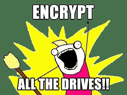 Encrypt all the drives!! (meme)